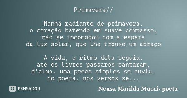 Primavera// Manhã radiante de primavera, o coração batendo em suave compasso, não se incomodou com a espera da luz solar,que lhe trouxe um abraço A vida, o rit... Frase de Neusa Marilda Mucci- poeta.