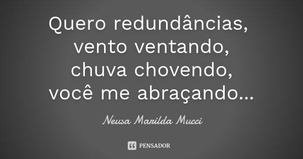 Quero redundâncias, vento ventando, chuva chovendo, você me abraçando...... Frase de Neusa Marilda Mucci.