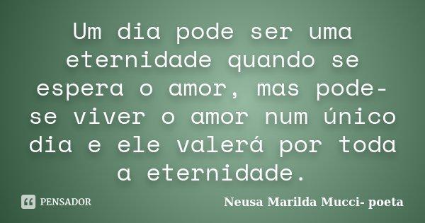 Um dia pode ser uma eternidade quando se espera o amor, mas pode-se viver o amor num único dia e ele valerá por toda a eternidade.... Frase de Neusa Marilda Mucci -poeta.