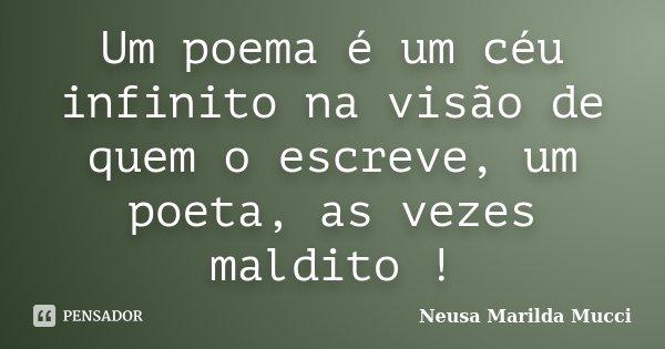 Um poema é um céu infinito na visão de quem o escreve, um poeta, as vezes maldito !... Frase de Neusa Marilda Mucci.