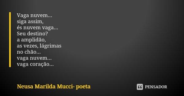 Vaga nuvem... siga assim, és nuvem vaga... Seu destino? a amplidão, as vezes, lágrimas no chão... vaga nuvem... vaga coração...... Frase de Neusa Marilda Mucci- poeta.