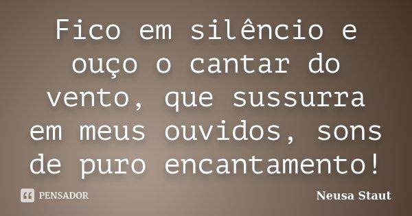 Fico em silêncio e ouço o cantar do vento, que sussurra em meus ouvidos, sons de puro encantamento!... Frase de Neusa Staut.