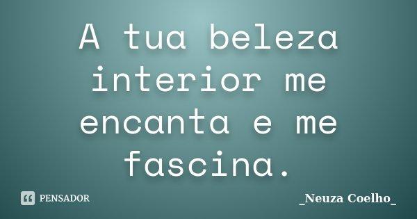 A tua beleza interior me encanta e me fascina.... Frase de Neuza Coelho.