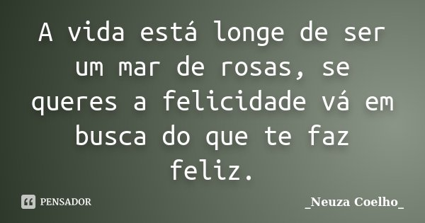 A vida está longe de ser um mar de rosas, se queres a felicidade vá em busca do que te faz feliz.... Frase de Neuza Coelho.