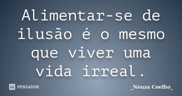Alimentar-se de ilusão é o mesmo que viver uma vida irreal.... Frase de Neuza Coelho.