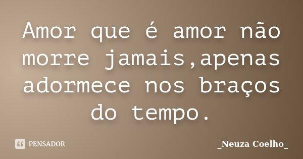 Amor que é amor não morre jamais,apenas adormece nos braços do tempo.... Frase de Neuza Coelho.