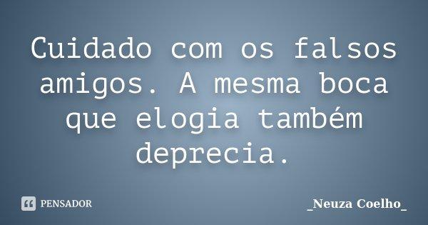Cuidado com os falsos amigos. A mesma boca que elogia também deprecia.... Frase de Neuza Coelho.
