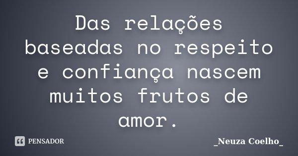 Das relações baseadas no respeito e confiança nascem muitos frutos de amor.... Frase de Neuza Coelho.