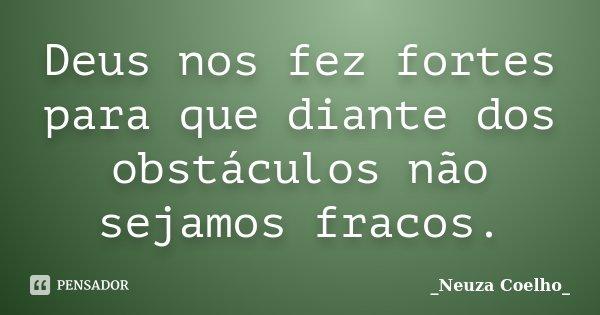 Deus nos fez fortes para que diante dos obstáculos não sejamos fracos.... Frase de Neuza Coelho.