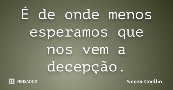 É de onde menos esperamos que nos vem a decepção.... Frase de Neuza Coelho.