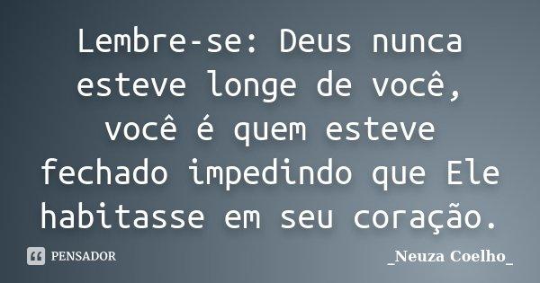 Lembre-se: Deus nunca esteve longe de você, você é quem esteve fechado impedindo que Ele habitasse em seu coração.... Frase de Neuza Coelho.