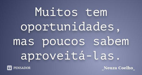 Muitos tem oportunidades, mas poucos sabem aproveitá-las.... Frase de Neuza Coelho.