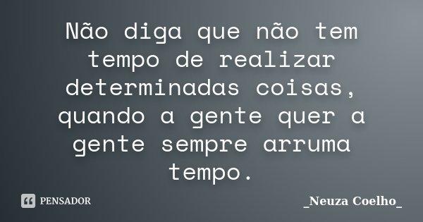 Não diga que não tem tempo de realizar determinadas coisas, quando a gente quer a gente sempre arruma tempo.... Frase de Neuza Coelho.