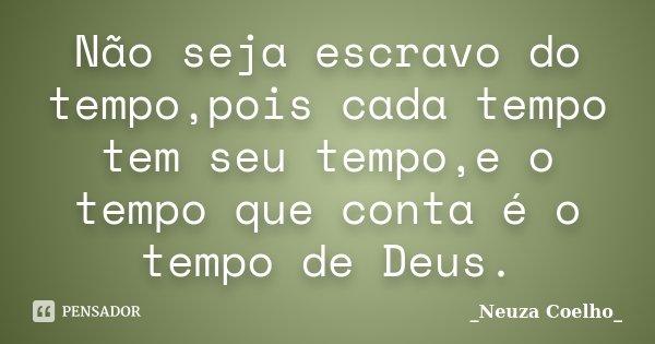 Não seja escravo do tempo,pois cada tempo tem seu tempo,e o tempo que conta é o tempo de Deus.... Frase de Neuza Coelho.