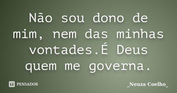 Não sou dono de mim, nem das minhas vontades.É Deus quem me governa.... Frase de Neuza Coelho.