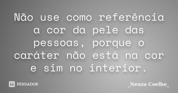 Não use como referência a cor da pele das pessoas, porque o caráter não está na cor e sim no interior.... Frase de Neuza Coelho.