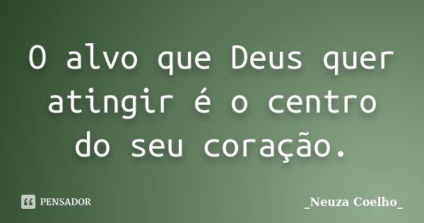O alvo que Deus quer atingir é o centro do seu coração.... Frase de Neuza Coelho.