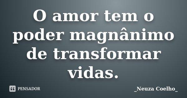 O amor tem o poder magnânimo de transformar vidas.... Frase de Neuza Coelho.