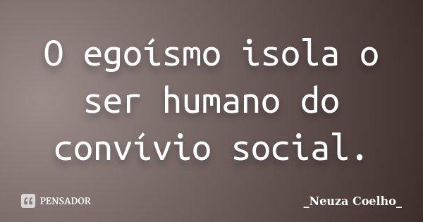 O egoísmo isola o ser humano do convívio social.... Frase de Neuza Coelho.