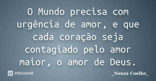 O Mundo precisa com urgência de amor, e que cada coração seja contagiado pelo amor maior, o amor de Deus.... Frase de Neuza Coelho.
