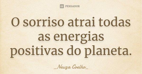 O sorriso atrai todas as energias positivas do planeta.... Frase de Neuza Coelho.