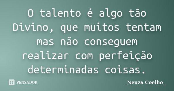 O talento é algo tão Divino, que muitos tentam mas não conseguem realizar com perfeição determinadas coisas.... Frase de Neuza Coelho.