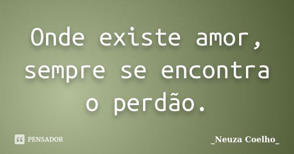 Onde existe amor, sempre se encontra o perdão.... Frase de Neuza Coelho.