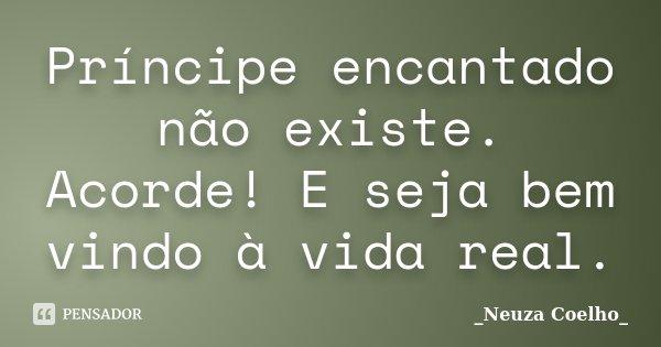 Príncipe encantado não existe. Acorde! E seja bem vindo à vida real.... Frase de Neuza Coelho.