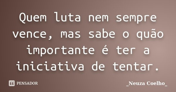 Quem luta nem sempre vence, mas sabe o quão importante é ter a iniciativa de tentar.... Frase de Neuza Coelho.