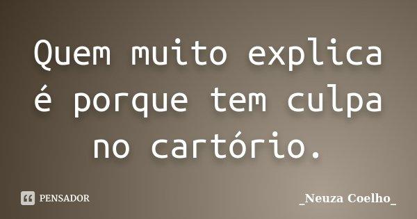 Quem muito explica é porque tem culpa no cartório.... Frase de Neuza Coelho.