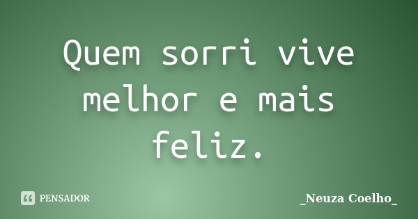 Quem sorri vive melhor e mais feliz.... Frase de Neuza Coelho.