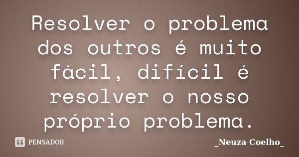 Resolver o problema dos outros é muito fácil, difícil é resolver o nosso próprio problema.... Frase de Neuza Coelho.