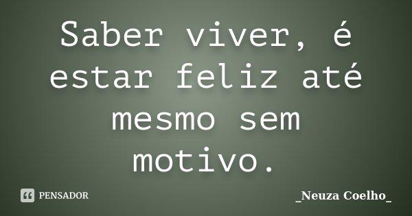 Saber viver, é estar feliz até mesmo sem motivo.... Frase de Neuza Coelho.