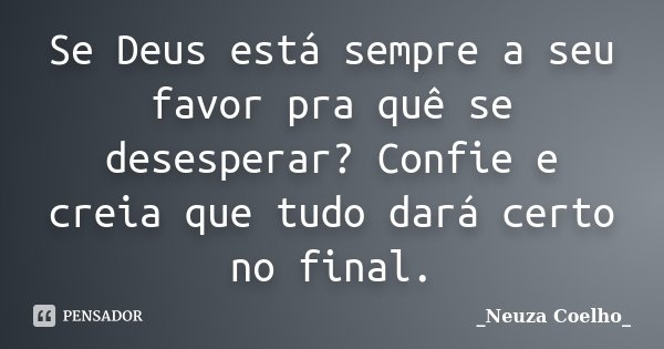 Se Deus está sempre a seu favor pra quê se desesperar? Confie e creia que tudo dará certo no final.... Frase de Neuza Coelho.