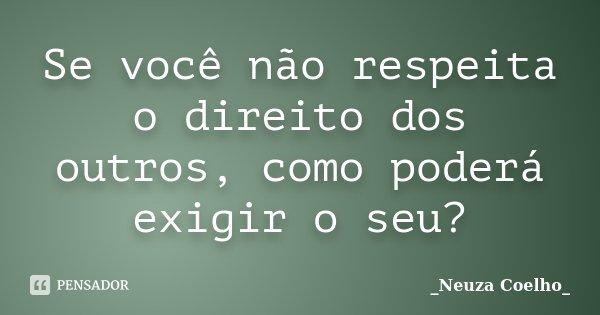 Se você não respeita o direito dos outros, como poderá exigir o seu?... Frase de Neuza Coelho.