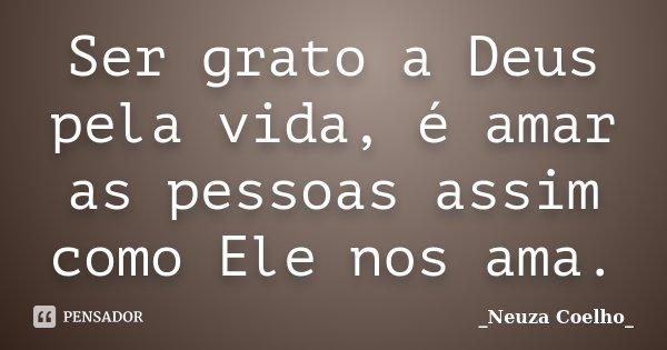 Ser grato a Deus pela vida, é amar as pessoas assim como Ele nos ama.... Frase de Neuza Coelho.