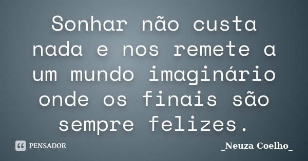 Sonhar não custa nada e nos remete a um mundo imaginário onde os finais são sempre felizes.... Frase de Neuza Coelho.