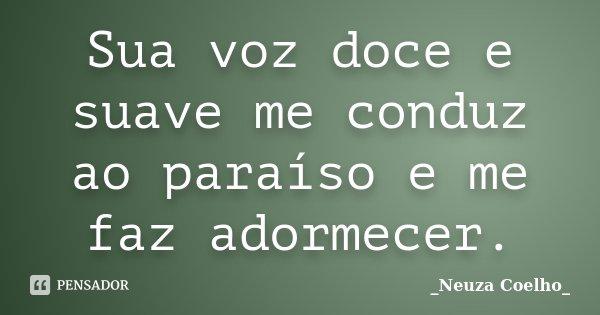 Sua voz doce e suave me conduz ao paraíso e me faz adormecer.... Frase de Neuza Coelho.