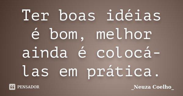 Ter boas idéias é bom, melhor ainda é colocá-las em prática.... Frase de Neuza Coelho.
