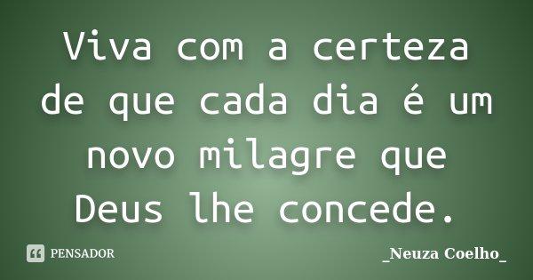 Viva com a certeza de que cada dia é um novo milagre que Deus lhe concede.... Frase de Neuza Coelho.