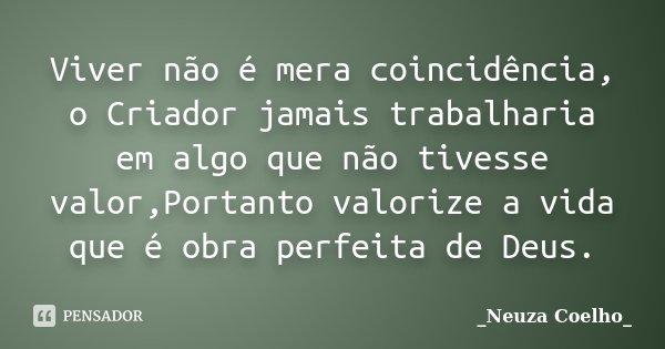 Viver não é mera coincidência, o Criador jamais trabalharia em algo que não tivesse valor,Portanto valorize a vida que é obra perfeita de Deus.... Frase de Neuza Coelho.