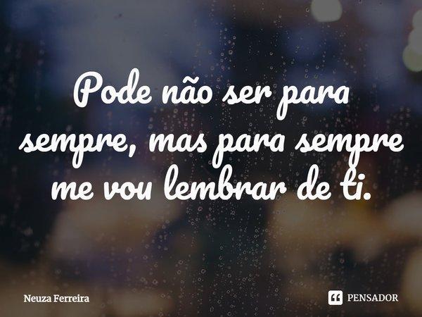 Pode não ser para sempre, mas para sempre me vou lembrar de ti.... Frase de Neuza Ferreira.
