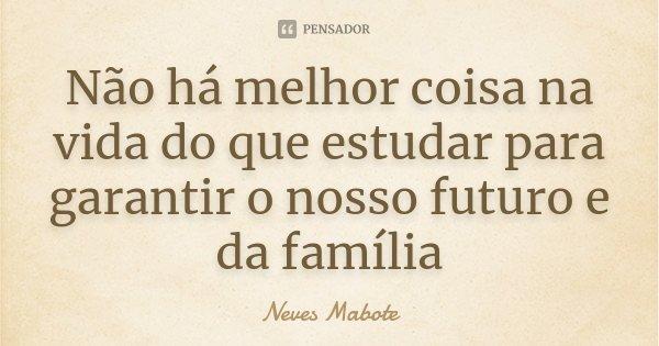 Não há melhor coisa na vida do que estudar para garantir o nosso futuro e da família... Frase de Neves Mabote.