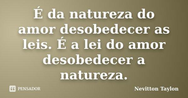 É da natureza do amor desobedecer as leis. É a lei do amor desobedecer a natureza.... Frase de Nevitton Taylon.