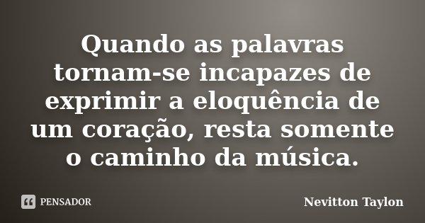Quando as palavras tornam-se incapazes de exprimir a eloquência de um coração, resta somente o caminho da música.... Frase de Nevitton Taylon.