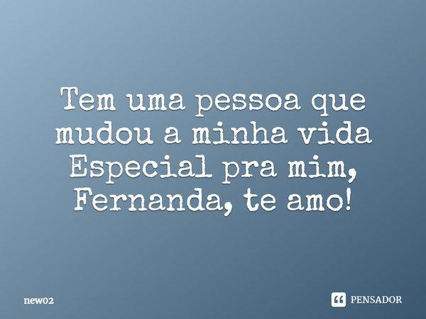 Tem uma pessoa que mudou a minha vida Especial pra mim,Fernanda te amo!... Frase de new02.