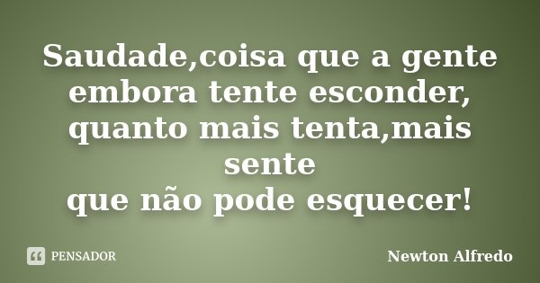 Saudade,coisa que a gente embora tente esconder, quanto mais tenta,mais sente que não pode esquecer!... Frase de Newton Alfredo.