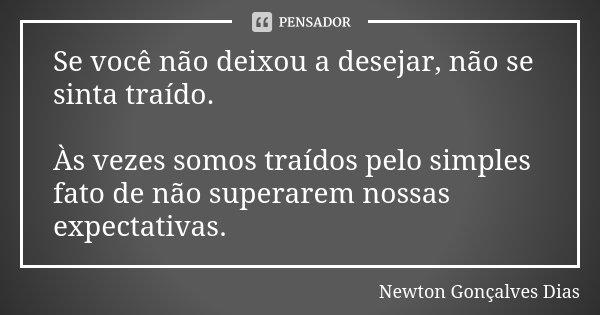 Se você não deixou a desejar, não se sinta traído. Às vezes somos traídos pelo simples fato de não superarem nossas expectativas.... Frase de Newton Gonçalves Dias.