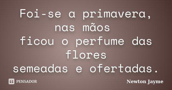 Foi-se a primavera, nas mãos ficou o perfume das flores semeadas e ofertadas.... Frase de Newton Jayme.