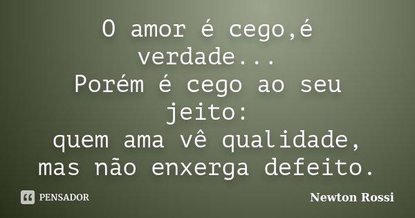 O amor é cego,é verdade... Porém é cego ao seu jeito: quem ama vê qualidade, mas não enxerga defeito.... Frase de Newton Rossi.